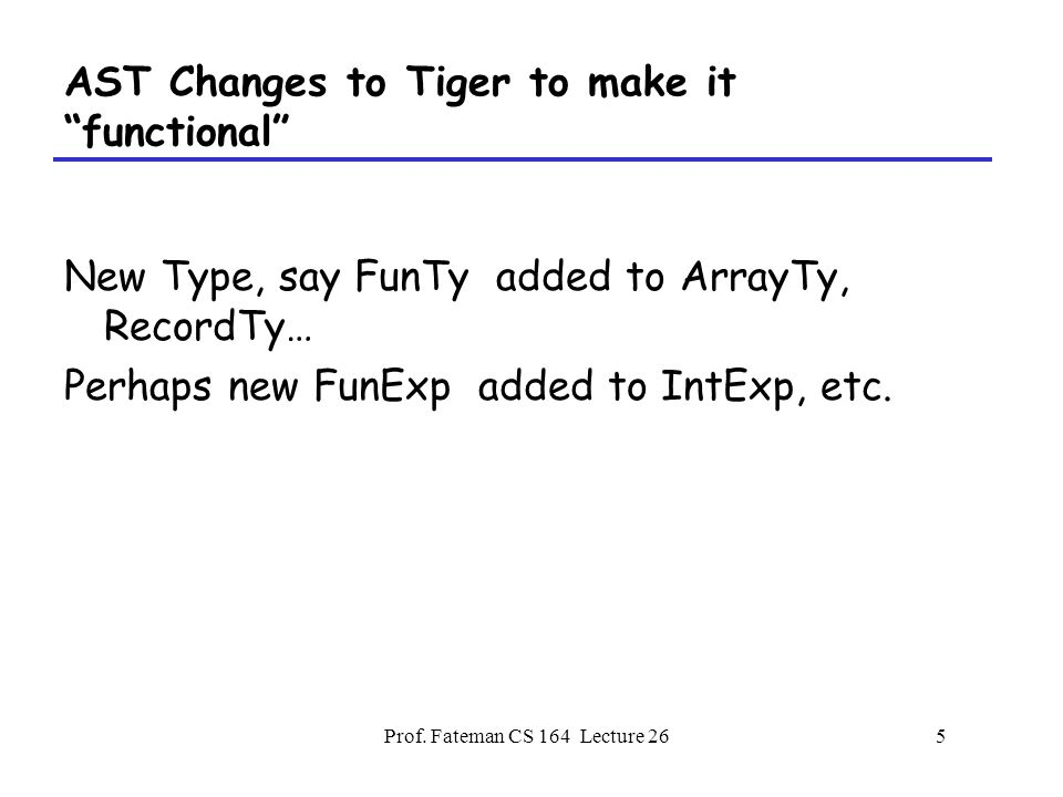 "Prof. Fateman CS 164 Lecture 265 AST Changes to Tiger to make it ""functional"" New Type, say FunTy added to ArrayTy, RecordTy… Perhaps new FunExp added"