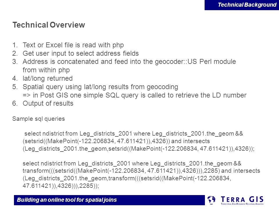 Building an online tool for spatial joins Technical Overview 1.Text or Excel file is read with php 2.Get user input to select address fields 3.Address is concatenated and feed into the geocoder::US Perl module from within php 4.lat/long returned 5.Spatial query using lat/long results from geocoding => in Post GIS one simple SQL query is called to retrieve the LD number 6.Output of results Sample sql queries select ndistrict from Leg_districts_2001 where Leg_districts_2001.the_geom && (setsrid((MakePoint(-122.206834, 47.611421)),4326)) and intersects (Leg_districts_2001.the_geom,setsrid((MakePoint(-122.206834, 47.611421)),4326)); select ndistrict from Leg_districts_2001 where Leg_districts_2001.the_geom && transform(((setsrid((MakePoint(-122.206834, 47.611421)),4326))),2285) and intersects (Leg_districts_2001.the_geom,transform(((setsrid((MakePoint(-122.206834, 47.611421)),4326))),2285)); Technical Background