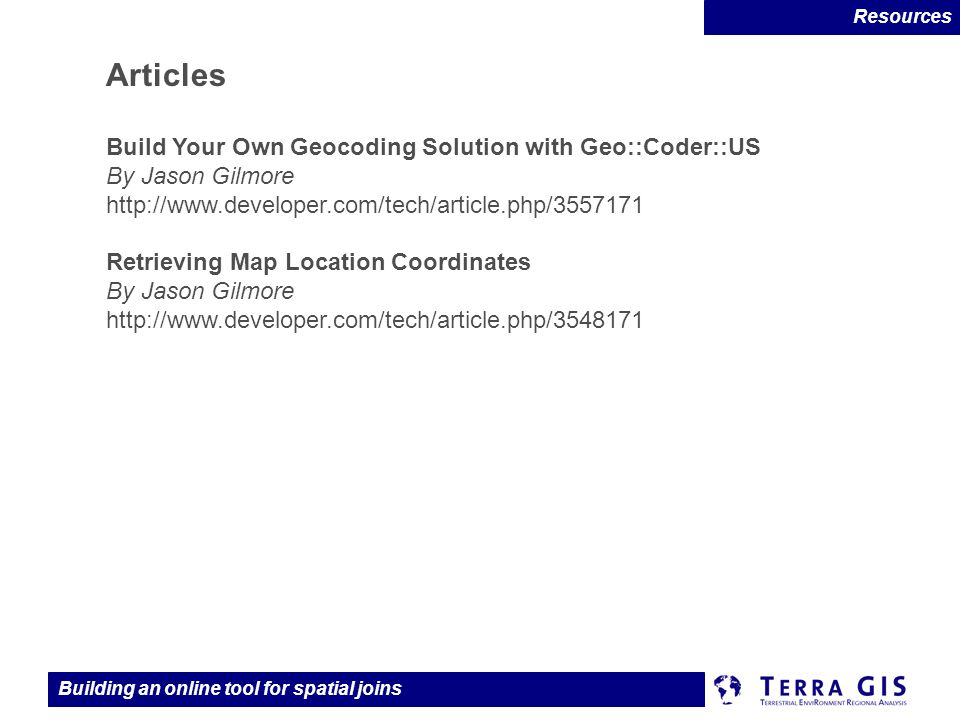 Building an online tool for spatial joins Articles Build Your Own Geocoding Solution with Geo::Coder::US By Jason Gilmore http://www.developer.com/tech/article.php/3557171 Retrieving Map Location Coordinates By Jason Gilmore http://www.developer.com/tech/article.php/3548171 Resources