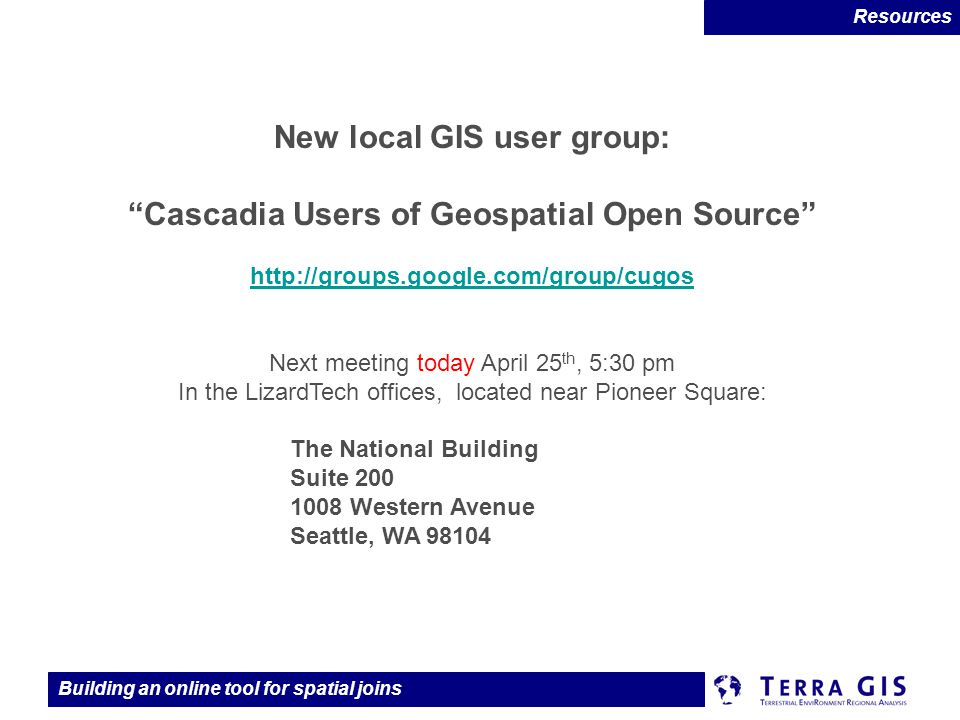 Building an online tool for spatial joins New local GIS user group: Cascadia Users of Geospatial Open Source http://groups.google.com/group/cugos http://groups.google.com/group/cugos Next meeting today April 25 th, 5:30 pm In the LizardTech offices, located near Pioneer Square: The National Building Suite 200 1008 Western Avenue Seattle, WA 98104 Resources