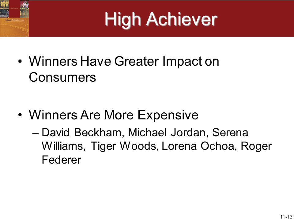 11-13 High Achiever Winners Have Greater Impact on Consumers Winners Are More Expensive –David Beckham, Michael Jordan, Serena Williams, Tiger Woods, Lorena Ochoa, Roger Federer