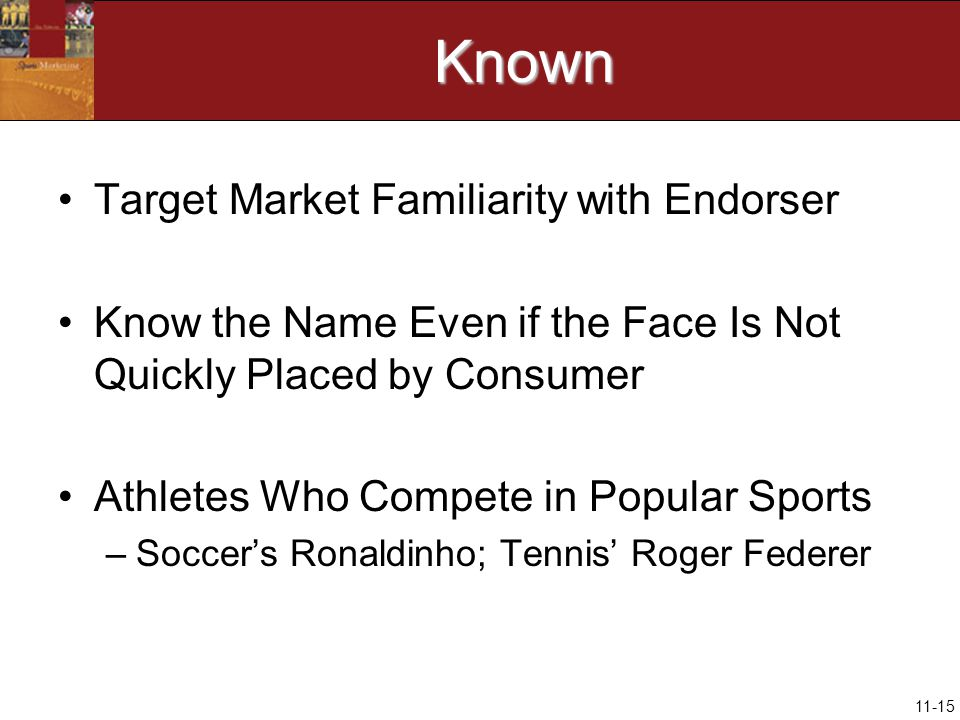 11-15Known Target Market Familiarity with Endorser Know the Name Even if the Face Is Not Quickly Placed by Consumer Athletes Who Compete in Popular Sports –Soccer's Ronaldinho; Tennis' Roger Federer