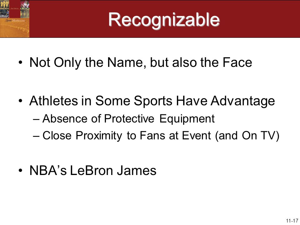 11-17Recognizable Not Only the Name, but also the Face Athletes in Some Sports Have Advantage –Absence of Protective Equipment –Close Proximity to Fans at Event (and On TV) NBA's LeBron James