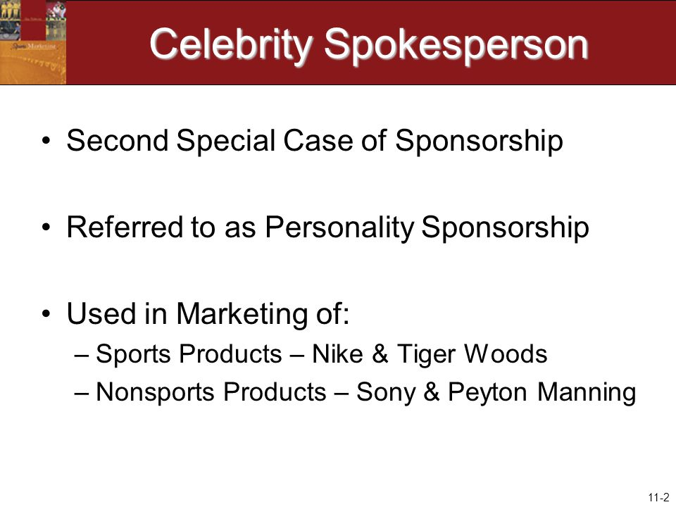 11-2 Celebrity Spokesperson Second Special Case of Sponsorship Referred to as Personality Sponsorship Used in Marketing of: –Sports Products – Nike & Tiger Woods –Nonsports Products – Sony & Peyton Manning