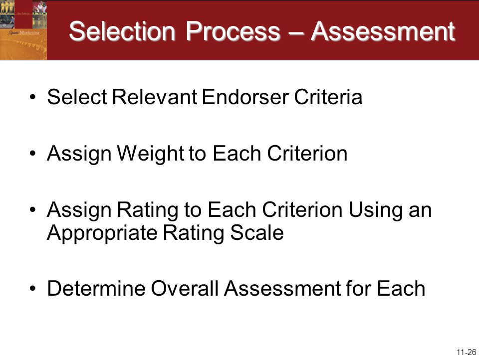 11-26 Selection Process – Assessment Select Relevant Endorser Criteria Assign Weight to Each Criterion Assign Rating to Each Criterion Using an Appropriate Rating Scale Determine Overall Assessment for Each