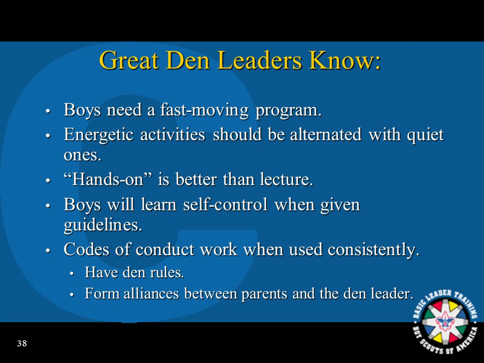 37 Six Great Den Meeting Secrets Planned well in advance Planned well in advance Make good use of all leaders Make good use of all leaders Use Program Helps, Cub Scout Leader Book Use Program Helps, Cub Scout Leader Book Use pack people resources Use pack people resources Anticipate any behavior problems Anticipate any behavior problems Have FUN.