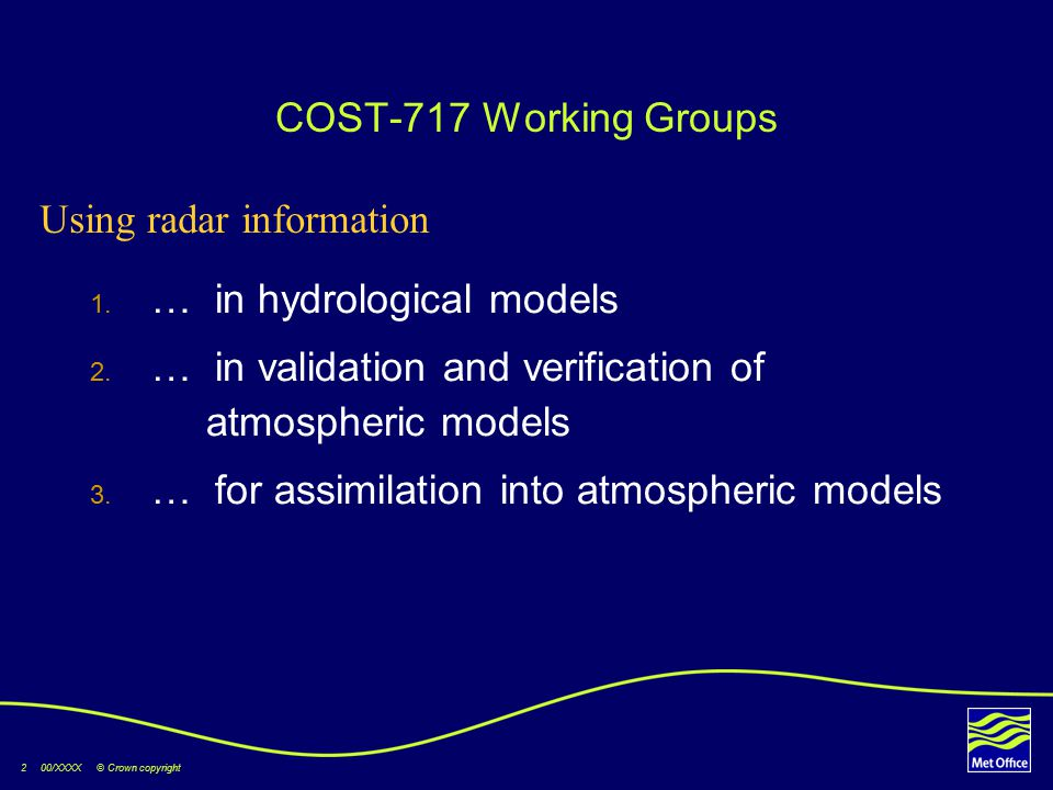 2 00/XXXX © Crown copyright COST-717 Working Groups  … in hydrological models  … in validation and verification of atmospheric models  … for assimilation into atmospheric models Using radar information