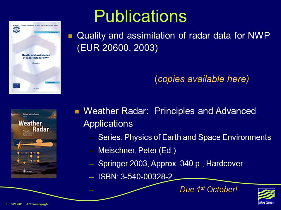 7 00/XXXX © Crown copyright Publications Quality and assimilation of radar data for NWP (EUR 20600, 2003) (copies available here) Weather Radar: Principles and Advanced Applications –Series: Physics of Earth and Space Environments –Meischner, Peter (Ed.) –Springer 2003, Approx.