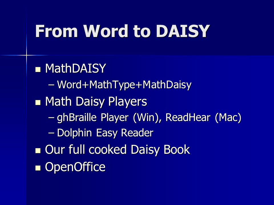 From Word to DAISY MathDAISY MathDAISY –Word+MathType+MathDaisy Math Daisy Players Math Daisy Players –ghBraille Player (Win), ReadHear (Mac) –Dolphin Easy Reader Our full cooked Daisy Book Our full cooked Daisy Book OpenOffice OpenOffice