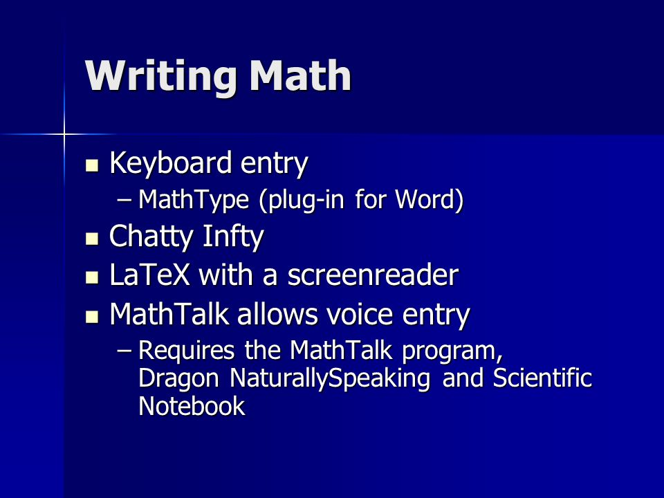Writing Math Keyboard entry Keyboard entry –MathType (plug-in for Word) Chatty Infty Chatty Infty LaTeX with a screenreader LaTeX with a screenreader MathTalk allows voice entry MathTalk allows voice entry –Requires the MathTalk program, Dragon NaturallySpeaking and Scientific Notebook