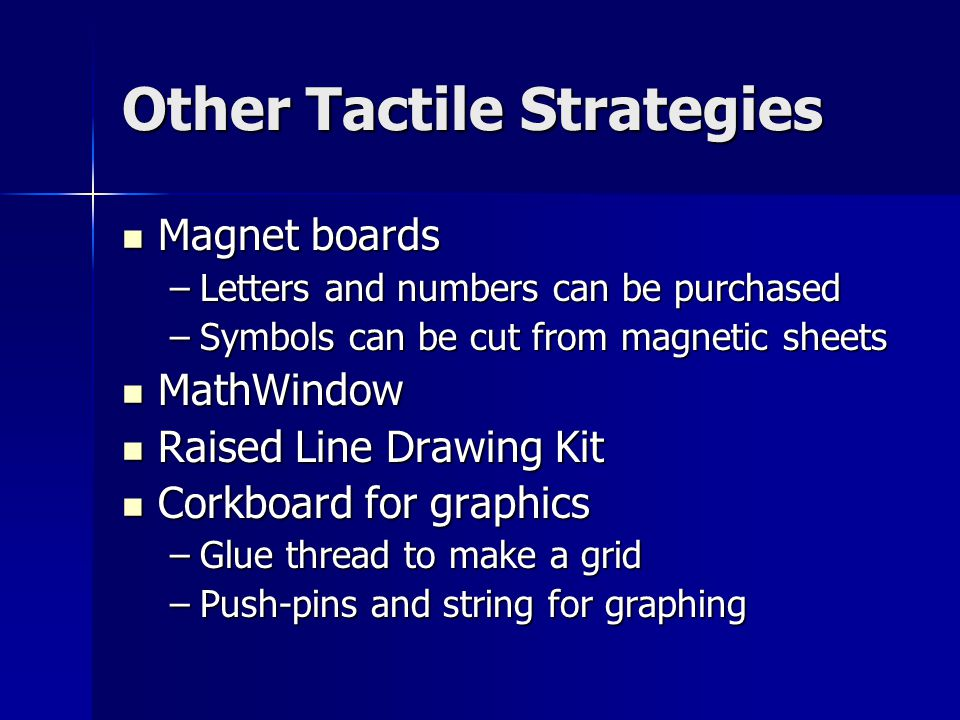 Other Tactile Strategies Magnet boards Magnet boards –Letters and numbers can be purchased –Symbols can be cut from magnetic sheets MathWindow MathWindow Raised Line Drawing Kit Raised Line Drawing Kit Corkboard for graphics Corkboard for graphics –Glue thread to make a grid –Push-pins and string for graphing
