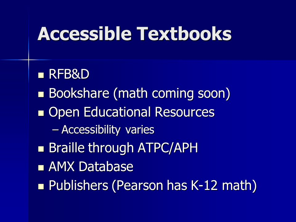 Accessible Textbooks RFB&D RFB&D Bookshare (math coming soon) Bookshare (math coming soon) Open Educational Resources Open Educational Resources –Accessibility varies Braille through ATPC/APH Braille through ATPC/APH AMX Database AMX Database Publishers (Pearson has K-12 math) Publishers (Pearson has K-12 math)