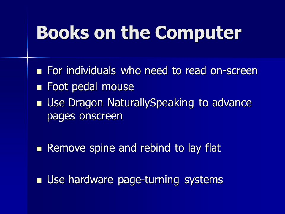 Books on the Computer For individuals who need to read on-screen For individuals who need to read on-screen Foot pedal mouse Foot pedal mouse Use Dragon NaturallySpeaking to advance pages onscreen Use Dragon NaturallySpeaking to advance pages onscreen Remove spine and rebind to lay flat Remove spine and rebind to lay flat Use hardware page-turning systems Use hardware page-turning systems