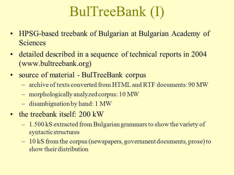 BulTreeBank (I)‏ HPSG-based treebank of Bulgarian at Bulgarian Academy of Sciences detailed described in a sequence of technical reports in 2004 (www.bultreebank.org)‏ source of material - BulTreeBank corpus –archive of texts converted from HTML and RTF documents: 90 MW –morphologically analyzed corpus: 10 MW –disambiguation by hand: 1 MW the treebank itself: 200 kW –1.500 kS extracted from Bulgarian grammars to show the variety of syntactic structures –10 kS from the corpus (newspapers, government documents, prose) to show their distribution