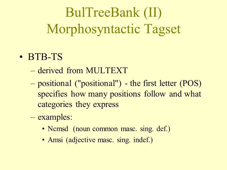 BulTreeBank (II) Morphosyntactic Tagset BTB-TS –derived from MULTEXT –positional ( positional ) - the first letter (POS) specifies how many positions follow and what categories they express –examples: Ncmsd (noun common masc.