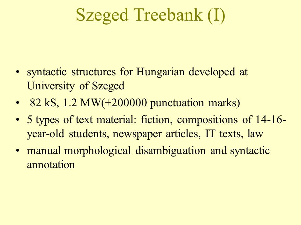 Szeged Treebank (I)‏ syntactic structures for Hungarian developed at University of Szeged 82 kS, 1.2 MW(+200000 punctuation marks) 5 types of text material: fiction, compositions of 14-16- year-old students, newspaper articles, IT texts, law manual morphological disambiguation and syntactic annotation