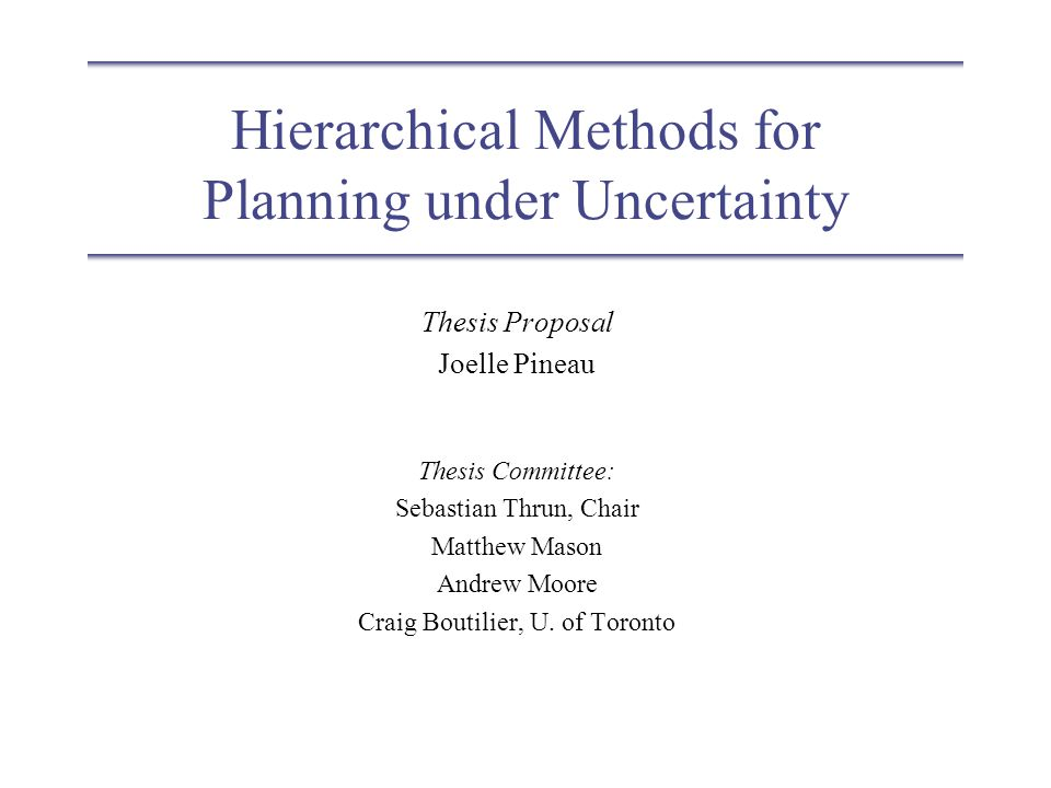 Hierarchical Methods for Planning under Uncertainty Thesis Proposal Joelle Pineau Thesis Committee: Sebastian Thrun, Chair Matthew Mason Andrew Moore