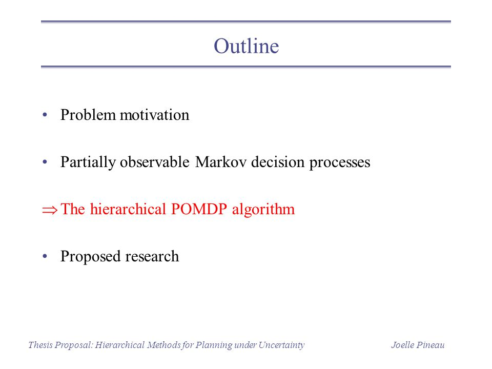 Joelle PineauThesis Proposal: Hierarchical Methods for Planning under Uncertainty Outline Problem motivation Partially observable Markov decision processes  The hierarchical POMDP algorithm Proposed research