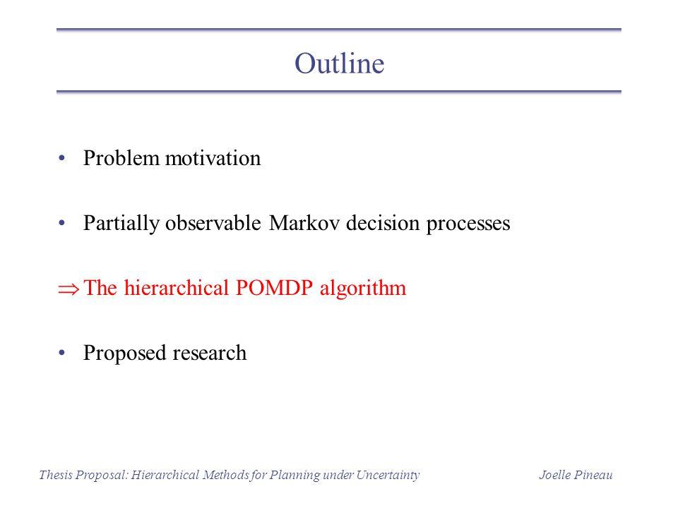 Joelle PineauThesis Proposal: Hierarchical Methods for Planning under Uncertainty Outline Problem motivation Partially observable Markov decision proc