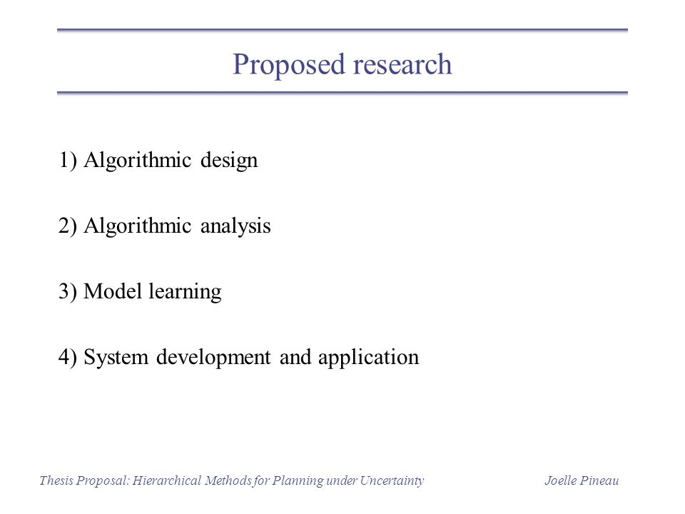 Joelle PineauThesis Proposal: Hierarchical Methods for Planning under Uncertainty Proposed research 1) Algorithmic design 2) Algorithmic analysis 3) M