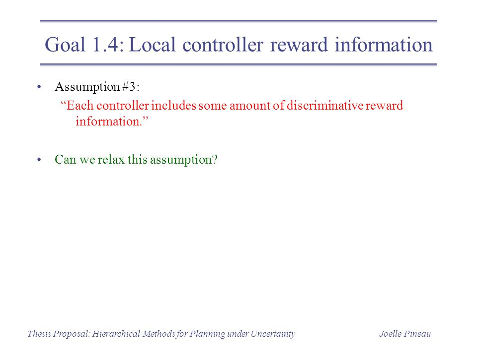 Joelle PineauThesis Proposal: Hierarchical Methods for Planning under Uncertainty Goal 1.4: Local controller reward information Assumption #3: Each controller includes some amount of discriminative reward information. Can we relax this assumption