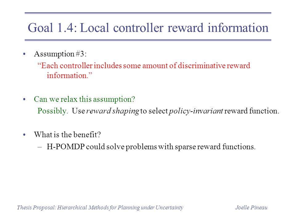 "Joelle PineauThesis Proposal: Hierarchical Methods for Planning under Uncertainty Goal 1.4: Local controller reward information Assumption #3: ""Each c"
