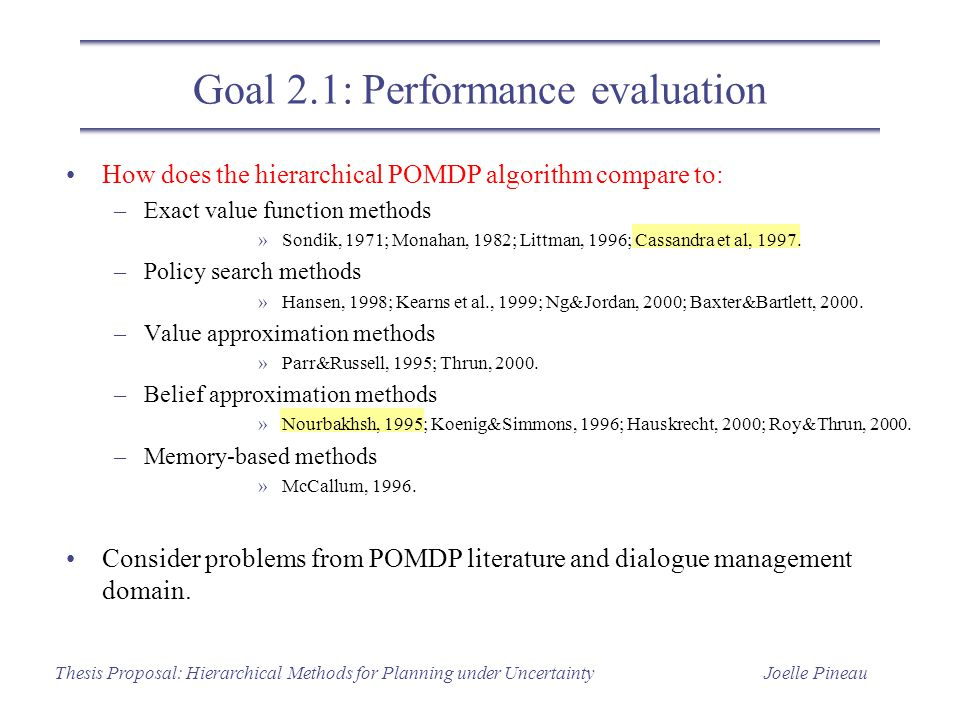 Joelle PineauThesis Proposal: Hierarchical Methods for Planning under Uncertainty Goal 2.1: Performance evaluation How does the hierarchical POMDP alg