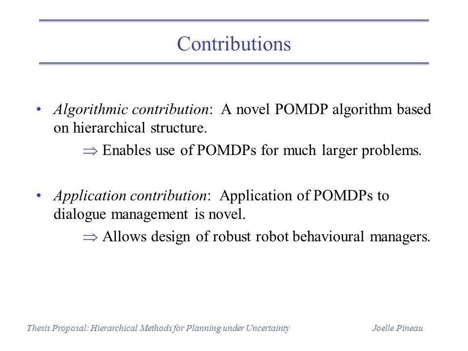 Joelle PineauThesis Proposal: Hierarchical Methods for Planning under Uncertainty Contributions Algorithmic contribution: A novel POMDP algorithm base