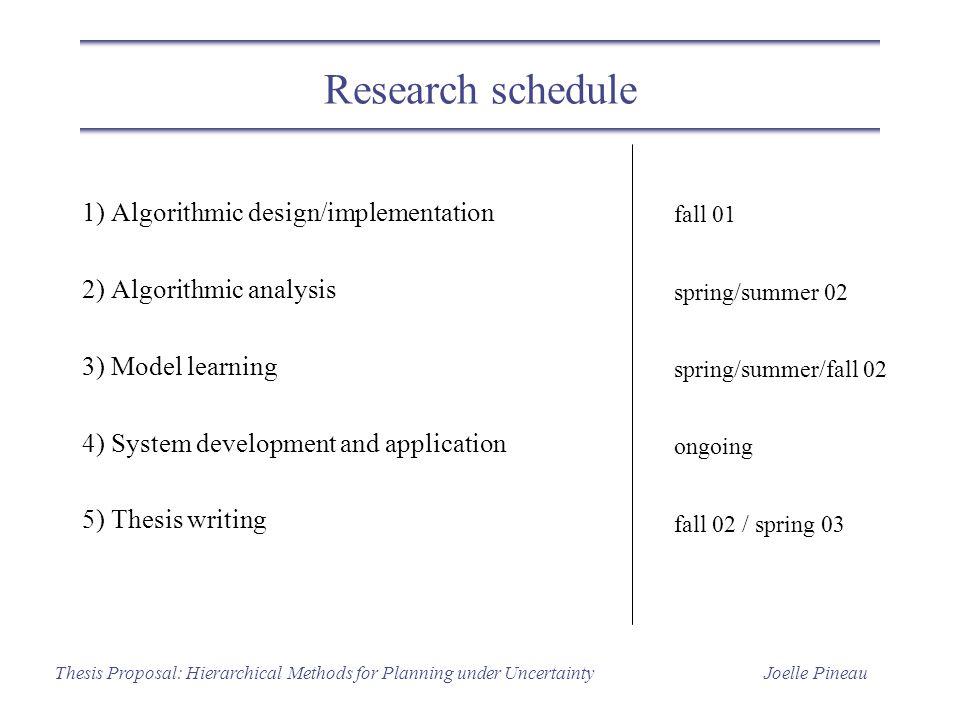 Joelle PineauThesis Proposal: Hierarchical Methods for Planning under Uncertainty Research schedule 1) Algorithmic design/implementation 2) Algorithmi