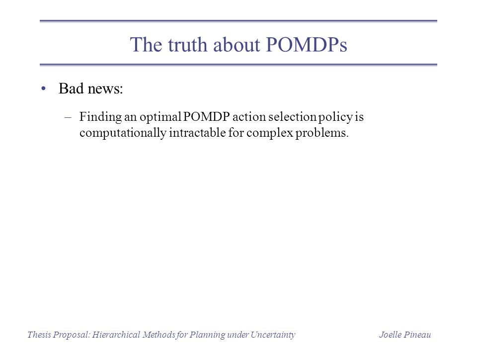 Joelle PineauThesis Proposal: Hierarchical Methods for Planning under Uncertainty The truth about POMDPs Bad news: –Finding an optimal POMDP action selection policy is computationally intractable for complex problems.