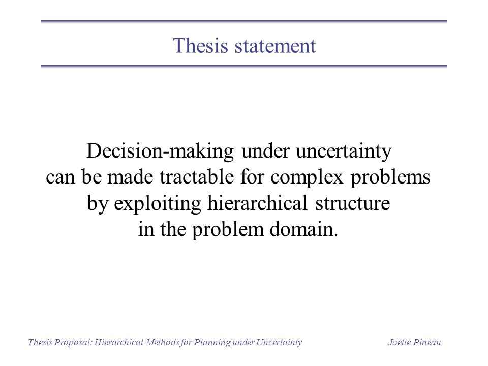 Joelle PineauThesis Proposal: Hierarchical Methods for Planning under Uncertainty Thesis statement Decision-making under uncertainty can be made tractable for complex problems by exploiting hierarchical structure in the problem domain.