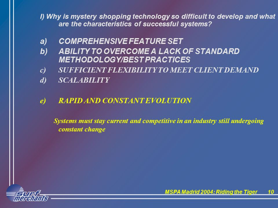 MSPA Madrid 2004: Riding the Tiger10 I) Why is mystery shopping technology so difficult to develop and what are the characteristics of successful systems.