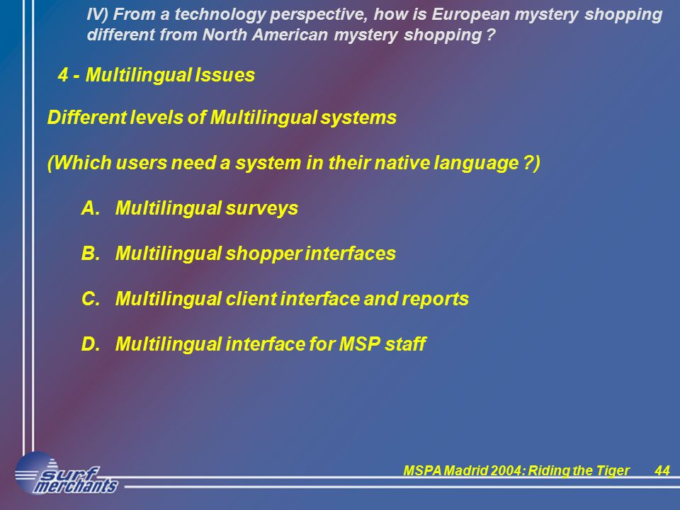 MSPA Madrid 2004: Riding the Tiger44 IV) From a technology perspective, how is European mystery shopping different from North American mystery shopping .