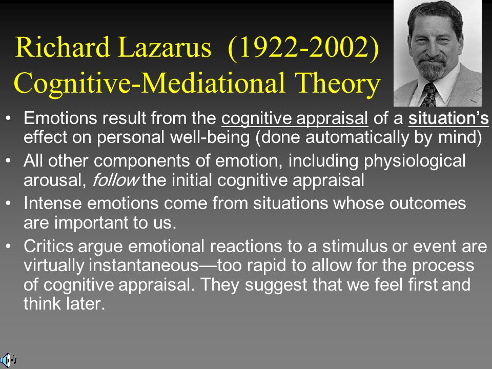 Richard Lazarus (1922-2002) Cognitive-Mediational Theory Emotions result from the cognitive appraisal of a situation's effect on personal well-being (done automatically by mind) All other components of emotion, including physiological arousal, follow the initial cognitive appraisal Intense emotions come from situations whose outcomes are important to us.
