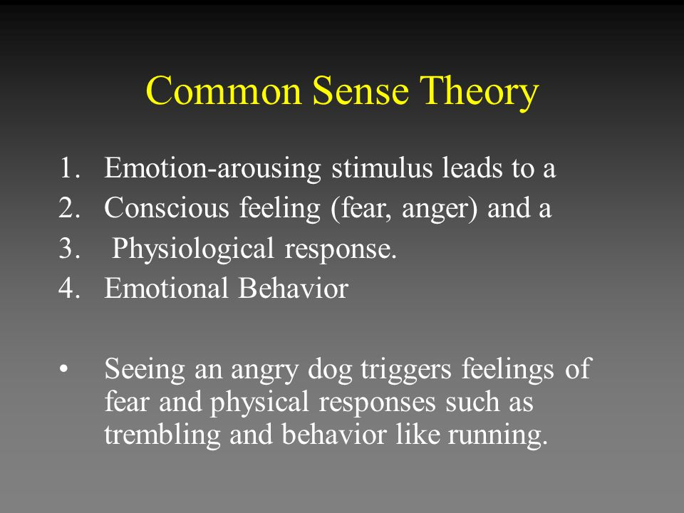 Common Sense Theory 1.Emotion-arousing stimulus leads to a 2.Conscious feeling (fear, anger) and a 3.