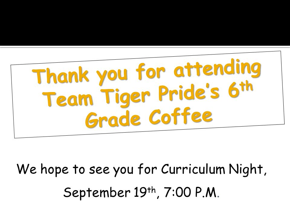 Thank you for attending Team Tiger Pride's 6 th Grade Coffee We hope to see you for Curriculum Night, September 19 th, 7:00 P.M.