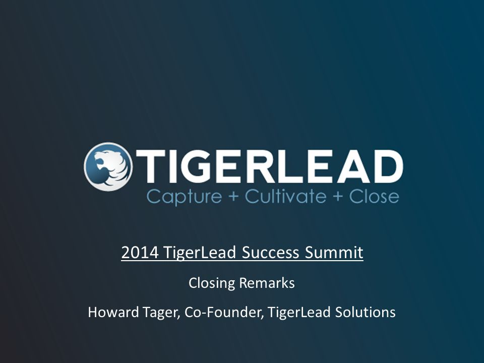 2014 TigerLead Success Summit Closing Remarks Howard Tager, Co-Founder, TigerLead Solutions
