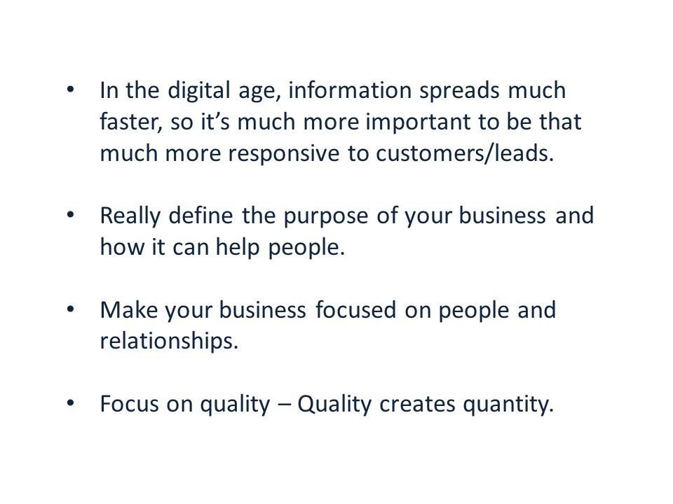 In the digital age, information spreads much faster, so it's much more important to be that much more responsive to customers/leads.