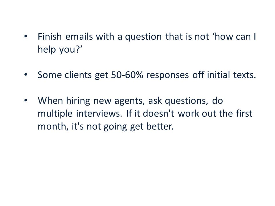 Finish emails with a question that is not 'how can I help you?' Some clients get 50-60% responses off initial texts.