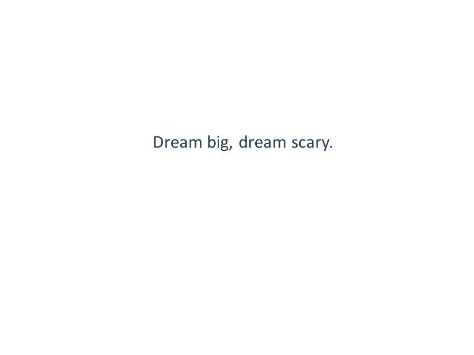 Dream big, dream scary.