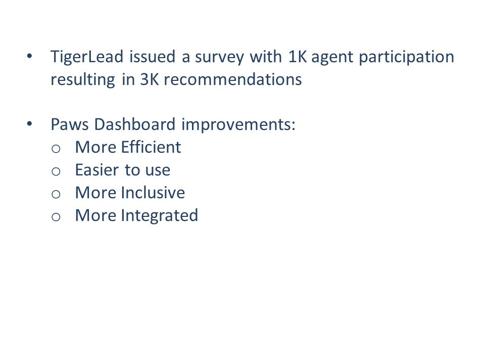 TigerLead issued a survey with 1K agent participation resulting in 3K recommendations Paws Dashboard improvements: o More Efficient o Easier to use o More Inclusive o More Integrated