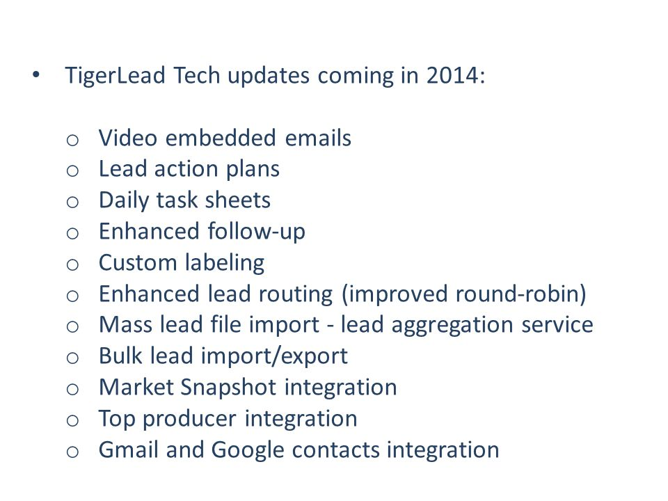 TigerLead Tech updates coming in 2014: o Video embedded emails o Lead action plans o Daily task sheets o Enhanced follow-up o Custom labeling o Enhanced lead routing (improved round-robin) o Mass lead file import - lead aggregation service o Bulk lead import/export o Market Snapshot integration o Top producer integration o Gmail and Google contacts integration
