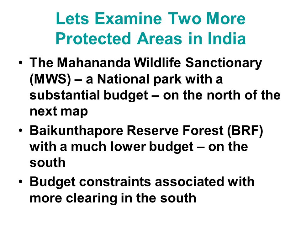 Lets Examine Two More Protected Areas in India The Mahananda Wildlife Sanctionary (MWS) – a National park with a substantial budget – on the north of the next map Baikunthapore Reserve Forest (BRF) with a much lower budget – on the south Budget constraints associated with more clearing in the south
