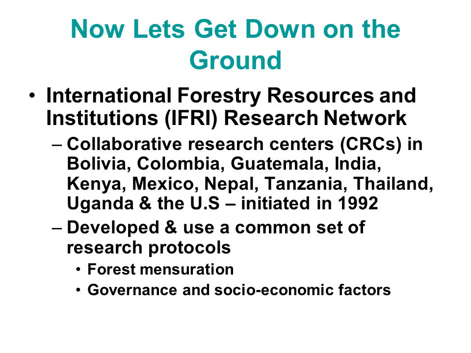Now Lets Get Down on the Ground International Forestry Resources and Institutions (IFRI) Research Network –Collaborative research centers (CRCs) in Bolivia, Colombia, Guatemala, India, Kenya, Mexico, Nepal, Tanzania, Thailand, Uganda & the U.S – initiated in 1992 –Developed & use a common set of research protocols Forest mensuration Governance and socio-economic factors