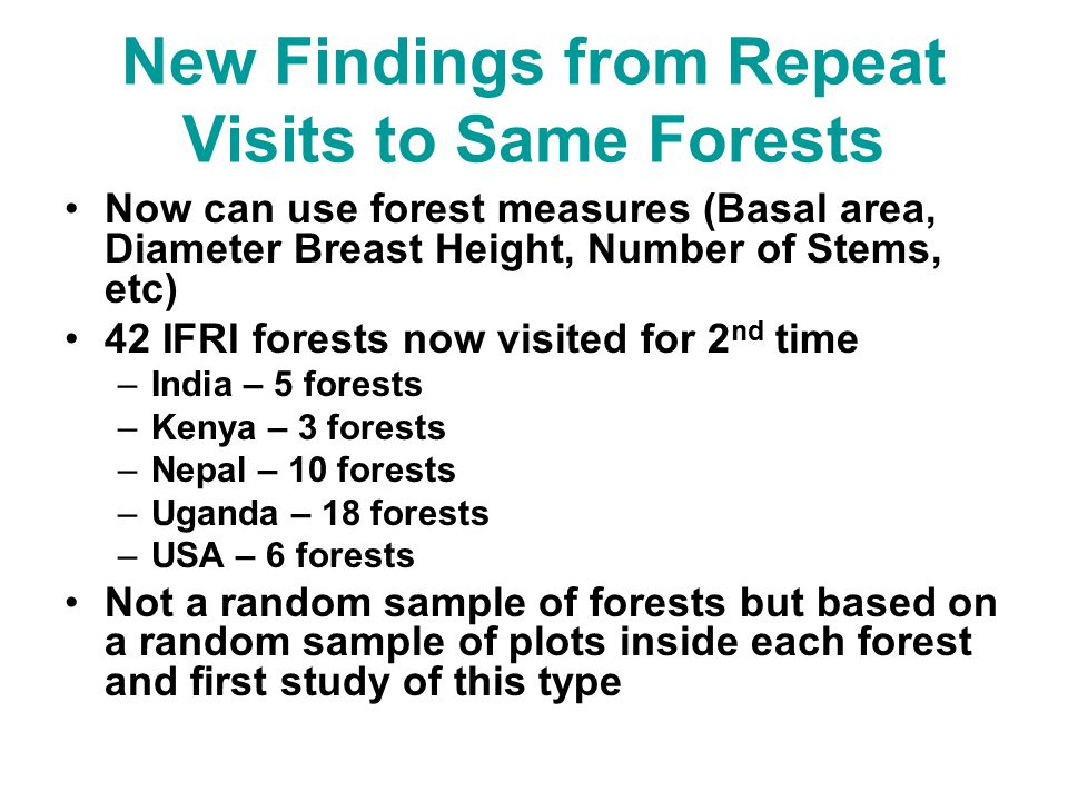 New Findings from Repeat Visits to Same Forests Now can use forest measures (Basal area, Diameter Breast Height, Number of Stems, etc) 42 IFRI forests now visited for 2 nd time –India – 5 forests –Kenya – 3 forests –Nepal – 10 forests –Uganda – 18 forests –USA – 6 forests Not a random sample of forests but based on a random sample of plots inside each forest and first study of this type