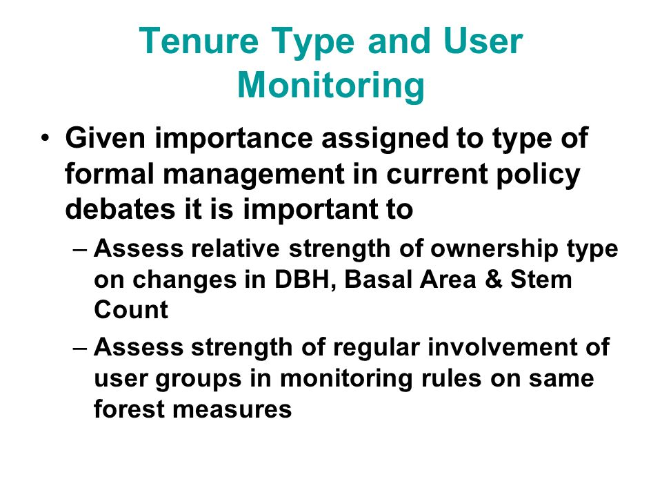 Tenure Type and User Monitoring Given importance assigned to type of formal management in current policy debates it is important to –Assess relative strength of ownership type on changes in DBH, Basal Area & Stem Count –Assess strength of regular involvement of user groups in monitoring rules on same forest measures