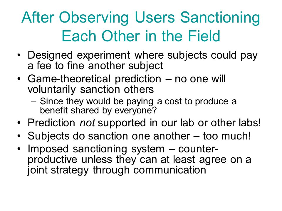 After Observing Users Sanctioning Each Other in the Field Designed experiment where subjects could pay a fee to fine another subject Game-theoretical prediction – no one will voluntarily sanction others –Since they would be paying a cost to produce a benefit shared by everyone.