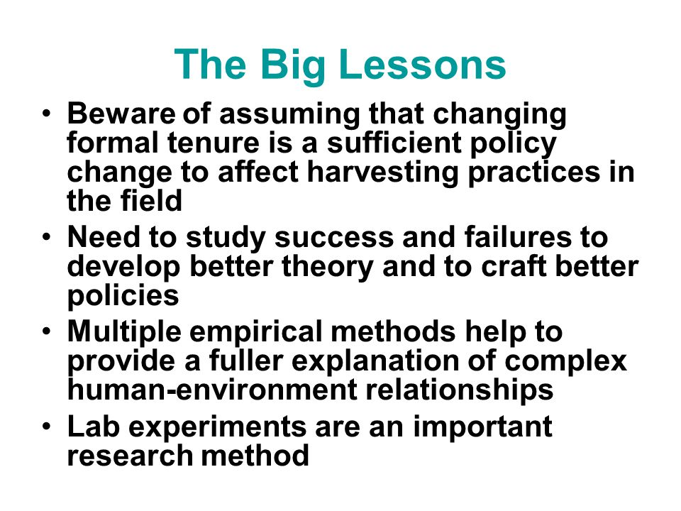 The Big Lessons Beware of assuming that changing formal tenure is a sufficient policy change to affect harvesting practices in the field Need to study success and failures to develop better theory and to craft better policies Multiple empirical methods help to provide a fuller explanation of complex human-environment relationships Lab experiments are an important research method