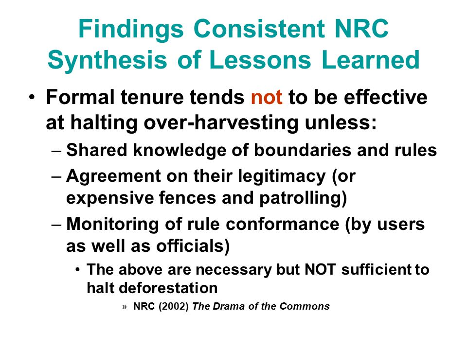 Findings Consistent NRC Synthesis of Lessons Learned Formal tenure tends not to be effective at halting over-harvesting unless: –Shared knowledge of boundaries and rules –Agreement on their legitimacy (or expensive fences and patrolling) –Monitoring of rule conformance (by users as well as officials) The above are necessary but NOT sufficient to halt deforestation »NRC (2002) The Drama of the Commons