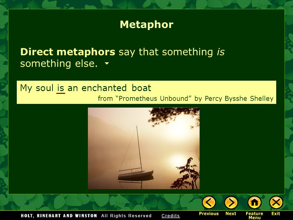 """Direct metaphors say that something is something else. Metaphor My soul is an enchanted boat from """"Prometheus Unbound"""" by Percy Bysshe Shelley"""